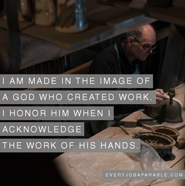 I am made in the image of a God who created work. I honor him when I acknowledge the work of his hands.